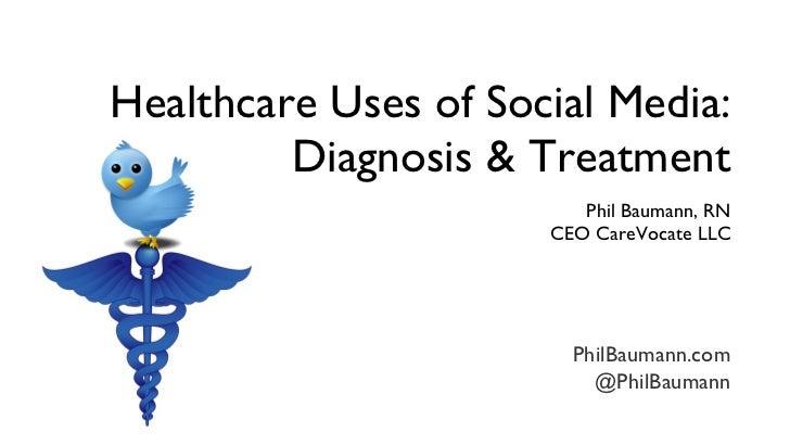 Healthcare Uses of Social Media: Diagnosis & Treatment <ul><li>Phil Baumann, RN </li></ul><ul><li>CEO CareVocate LLC </li>...