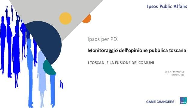 11 Monitoraggio dell'opinione pubblica toscana I TOSCANI E LA FUSIONE DEI COMUNI Ipsos per PD Job .n. 16-003495 Marzo 2016