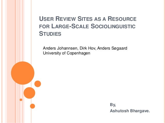 USER REVIEW SITES AS A RESOURCE FOR LARGE-SCALE SOCIOLINGUISTIC STUDIES By, Ashutosh Bhargave. Anders Johannsen, Dirk Hov,...