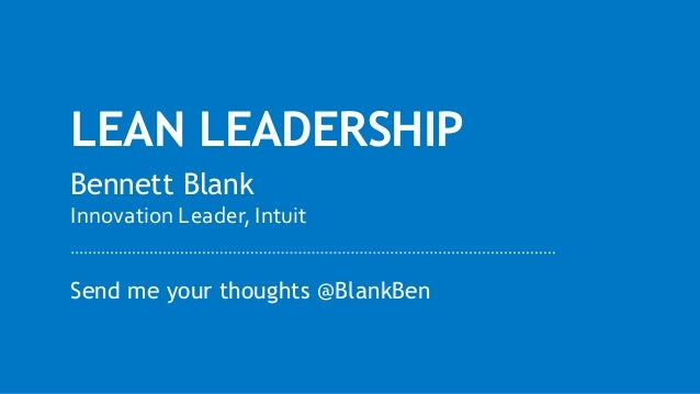 LEAN LEADERSHIP Send me your thoughts @BlankBen Bennett Blank Innovation Leader, Intuit