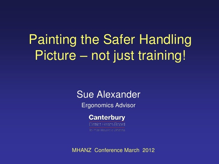 Painting the Safer Handling Picture – not just training!        Sue Alexander          Ergonomics Advisor       MHANZ Conf...