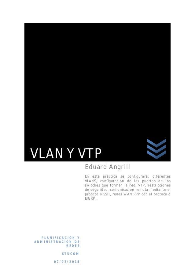 VLAN Y VTP Eduard Angrill En esta práctica se configurará : difere ntes VLANS, configura ción de los puertos de los switch...