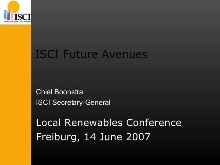 ISCI Future Avenues Local Renewables Conference Freiburg, 14 June 2007 Chiel Boonstra ISCI Secretary-General