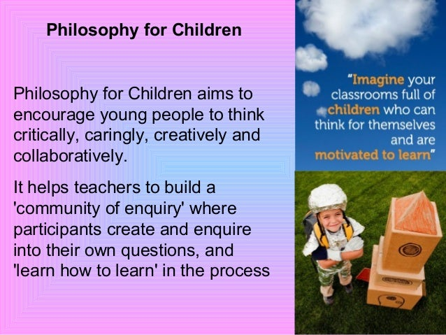 Philosophy for Children Philosophy for Children aims to encourage young people to think critically, caringly, creatively a...