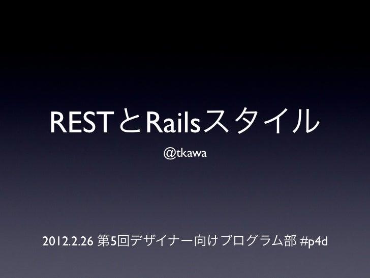 RESTとRailsスタイル             @tkawa2012.2.26 第5回デザイナー向けプログラム部 #p4d
