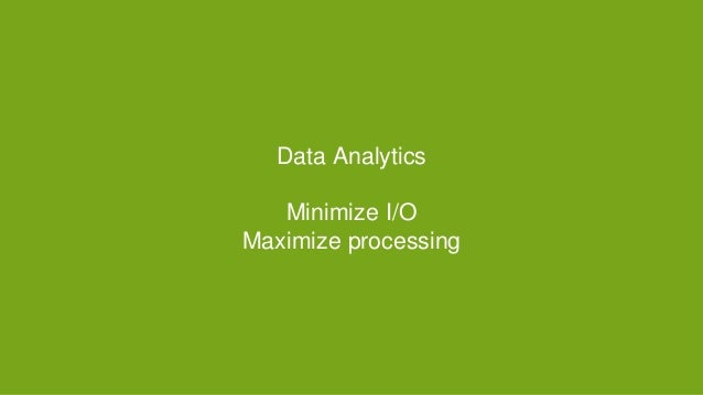 Data Analytics Minimize I/O Maximize processing
