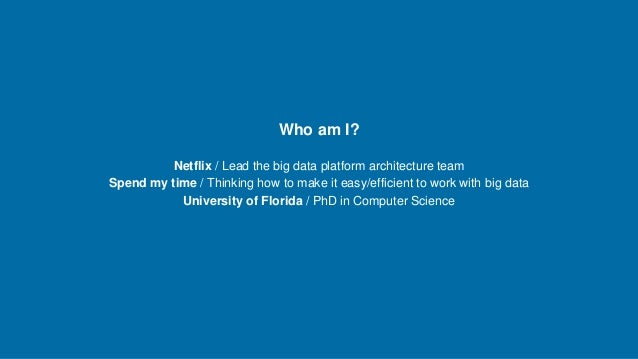 Netflix / Lead the big data platform architecture team Spend my time / Thinking how to make it easy/efficient to work with...