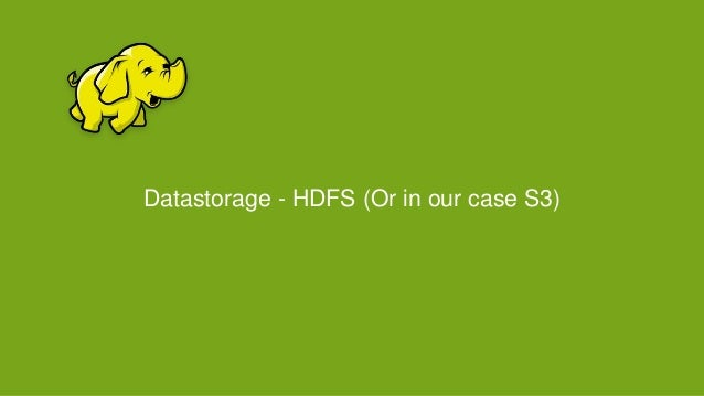 Datastorage - HDFS (Or in our case S3)