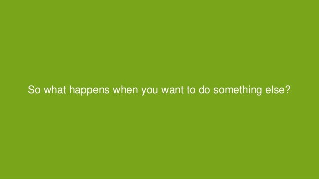 So what happens when you want to do something else?