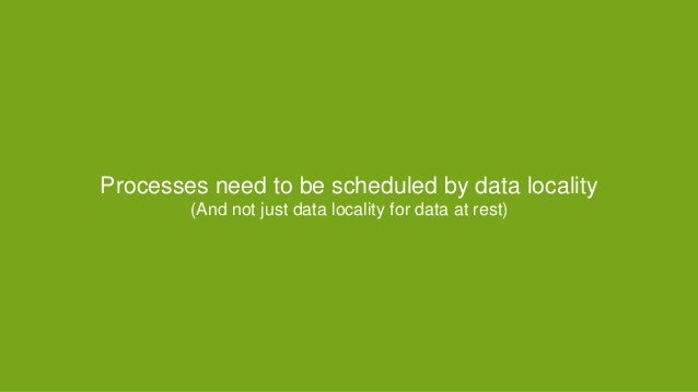 Processes need to be scheduled by data locality (And not just data locality for data at rest) A special case of affinity (...
