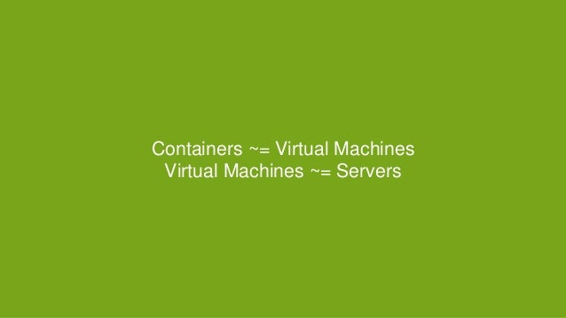 Containers ~= Virtual Machines Virtual Machines ~= Servers