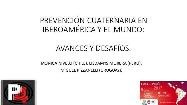 PREVENCIÓN CUATERNARIA EN IBEROAMÉRICA Y EL MUNDO: AVANCES Y DESAFÍOS. MONICA NIVELO (CHILE), LISDAMYS MORERA (PERU), MIGU...