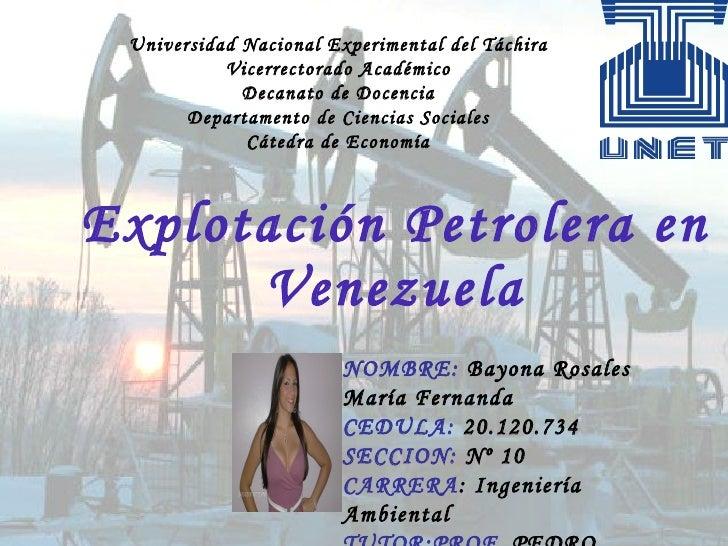 Explotación Petrolera en Venezuela NOMBRE:  Bayona Rosales  María Fernanda  CEDULA:  20.120.734 SECCION:  Nº 10  CARRERA :...