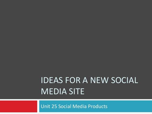 IDEAS FOR A NEW SOCIAL MEDIA SITE Unit 25 Social Media Products