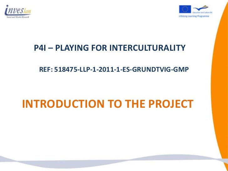 P4I – PLAYING FOR INTERCULTURALITY  REF: 518475-LLP-1-2011-1-ES-GRUNDTVIG-GMPINTRODUCTION TO THE PROJECT