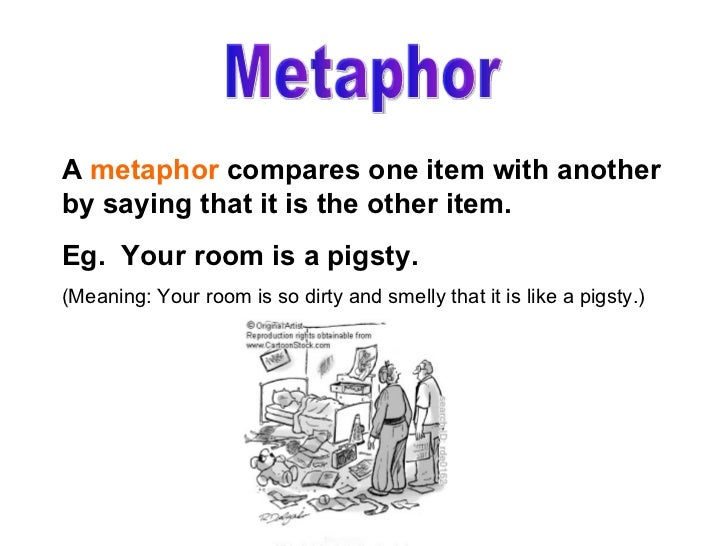 Metaphor A  metaphor  compares one item with another by saying that it is the other item. Eg.  Your room is a pigsty. (Mea...