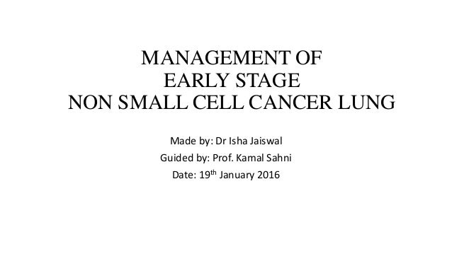 MANAGEMENT OF EARLY STAGE NON SMALL CELL CANCER LUNG Made by: Dr Isha Jaiswal Guided by: Prof. Kamal Sahni Date: 19th Janu...
