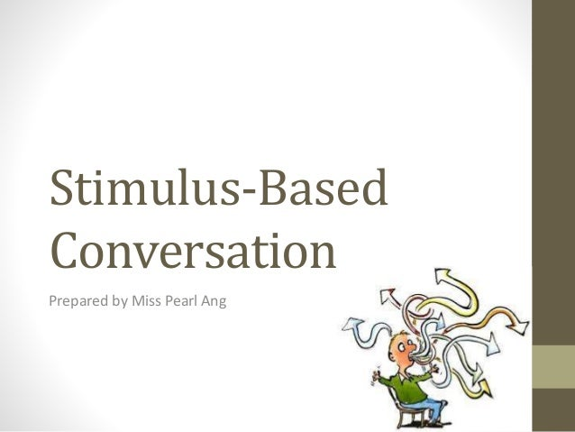 Stimulus-Based  Conversation  Prepared by Miss Pearl Ang
