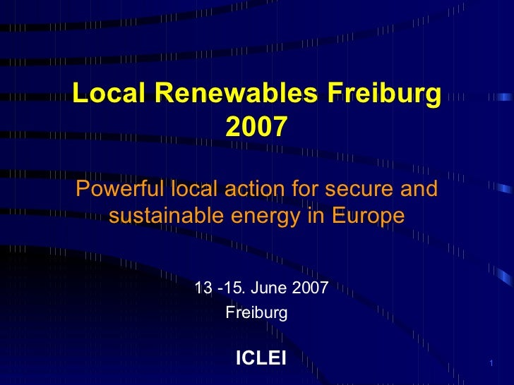 Local Renewables Freiburg 2007 Powerful local action for secure and sustainable energy in Europe 13 -15. June 2007 Freibur...