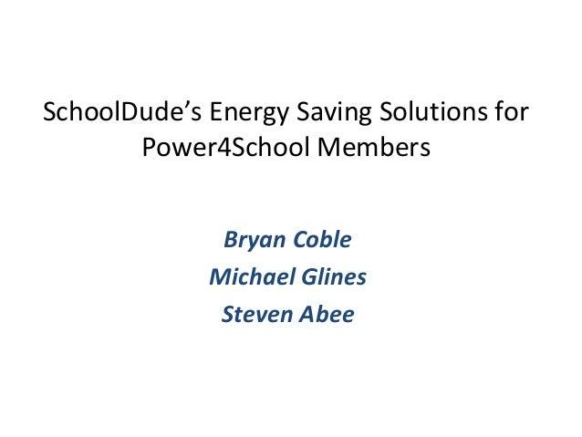 SchoolDude's Energy Saving Solutions forPower4School MembersBryan CobleMichael GlinesSteven Abee