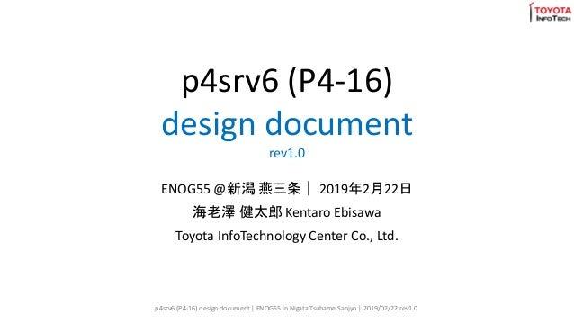 p4srv6 (P4-16) design document rev1.0 ENOG55 @新潟 燕三条| 2019年2月22日 海老澤 健太郎 Kentaro Ebisawa Toyota InfoTechnology Center Co.,...