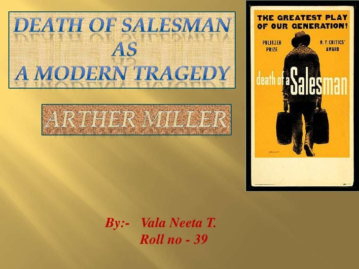 DEATH OF SALESMAN<br />  as <br />A MODERN TRAGEDY<br />Arther miller<br />By:-   Vala Neeta T.<br />         Roll no - 39...