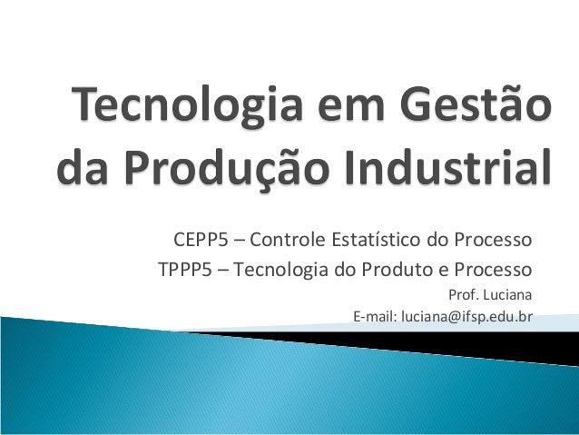 CEPP5 – Controle Estatístico do ProcessoTPPP5 – Tecnologia do Produto e Processo                                    Prof. ...