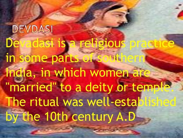 devadasi system in india Recently the devadasi system has started to disappear, having been outlawed in all of india in 1988[5] furthermore, the devadasi practice is known as basivi in karnataka ,matangi in maharashtra and bhavin and kalavantin in goa[6].