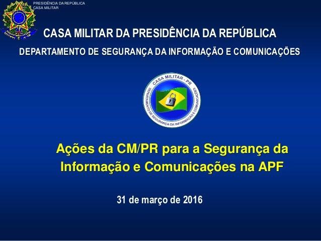 PRESIDÊNCIA DA REPÚBLICA CASA MILITAR Ações da CM/PR para a Segurança da Informação e Comunicações na APF 31 de março de 2...