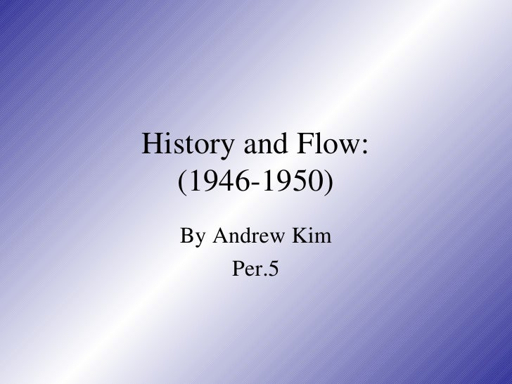 History and Flow: (1946-1950) By Andrew Kim Per.5