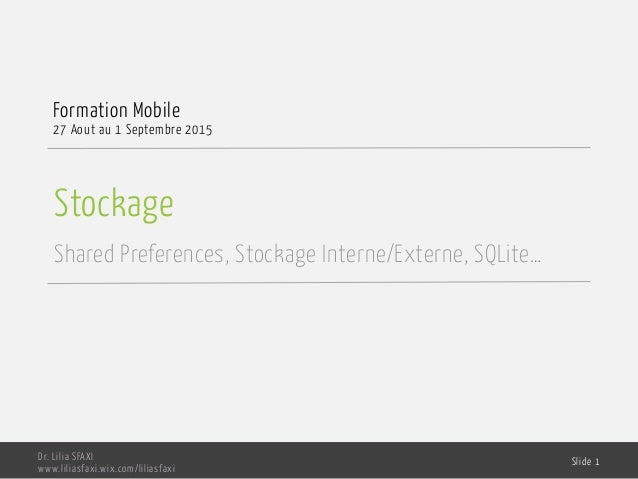Stockage Shared Preferences, Stockage Interne/Externe, SQLite… Formation Mobile 27 Aout au 1 Septembre 2015 Dr. Lilia SFAX...