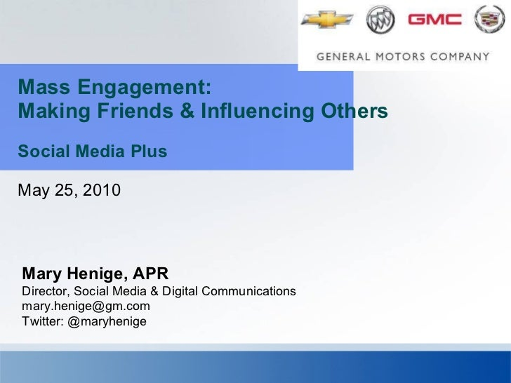 Mass Engagement: Making Friends & Influencing Others  Social Media Plus May 25, 2010 Mary Henige, APR Director, Social Med...