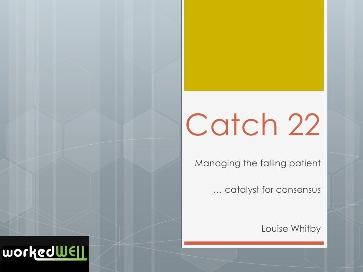 Catch 22Managing the falling patient    … catalyst for consensus              Louise Whitby