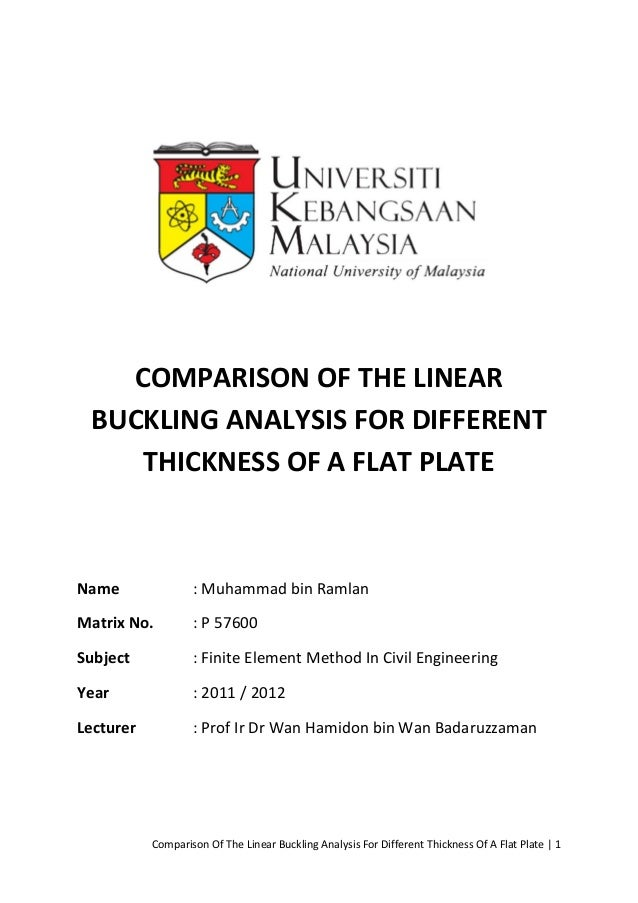 COMPARISON OF THE LINEAR BUCKLING ANALYSIS FOR DIFFERENT    THICKNESS OF A FLAT PLATEName               : Muhammad bin Ram...