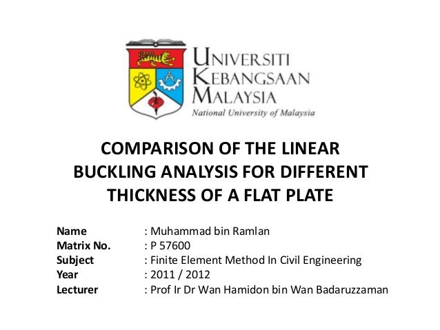 COMPARISON OF THE LINEAR   BUCKLING ANALYSIS FOR DIFFERENT      THICKNESS OF A FLAT PLATEName         : Muhammad bin Ramla...
