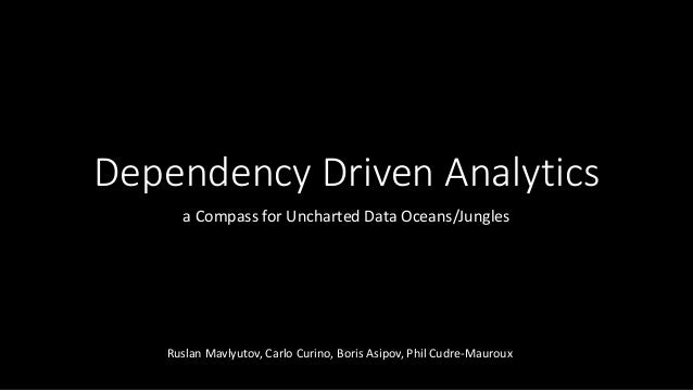 Dependency Driven Analytics a Compass for Uncharted Data Oceans/Jungles Ruslan Mavlyutov, Carlo Curino, Boris Asipov, Phil...