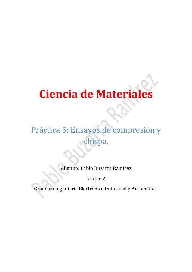Ciencia de Materiales Práctica 5: Ensayos de compresión y chispa. Alumno: Pablo Buzarra Ramírez Grupo: A  Grado en Ingenie...
