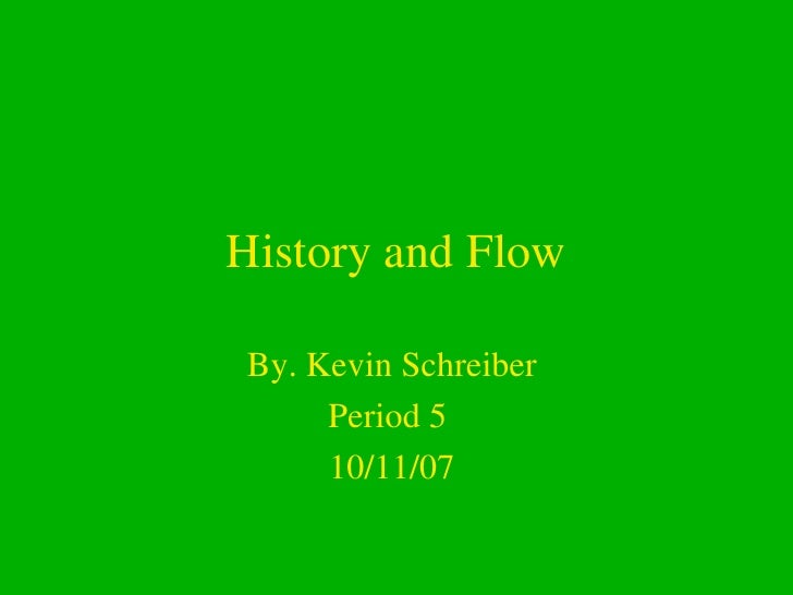 History and Flow By. Kevin Schreiber  Period 5  10/11/07