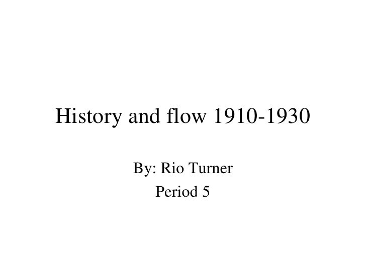 History and flow 1910-1930 By: Rio Turner Period 5