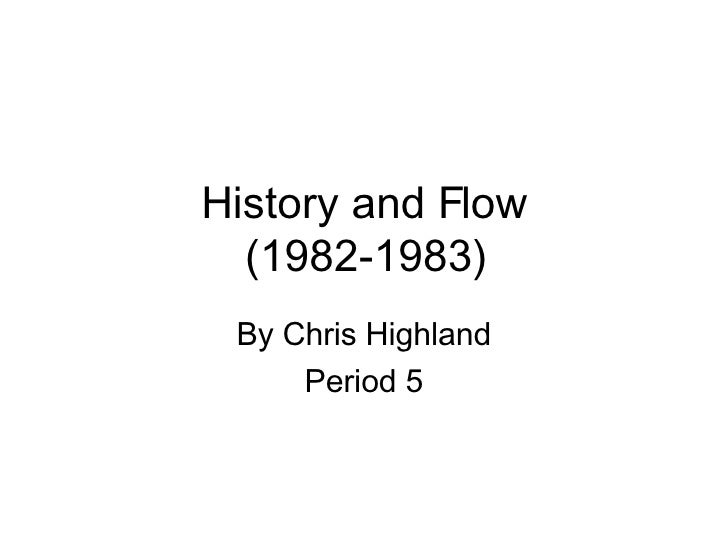 History and Flow (1982-1983) By Chris Highland Period 5