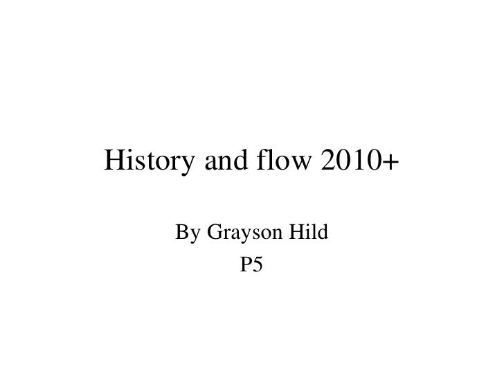 History and flow 2010+ By Grayson Hild P5