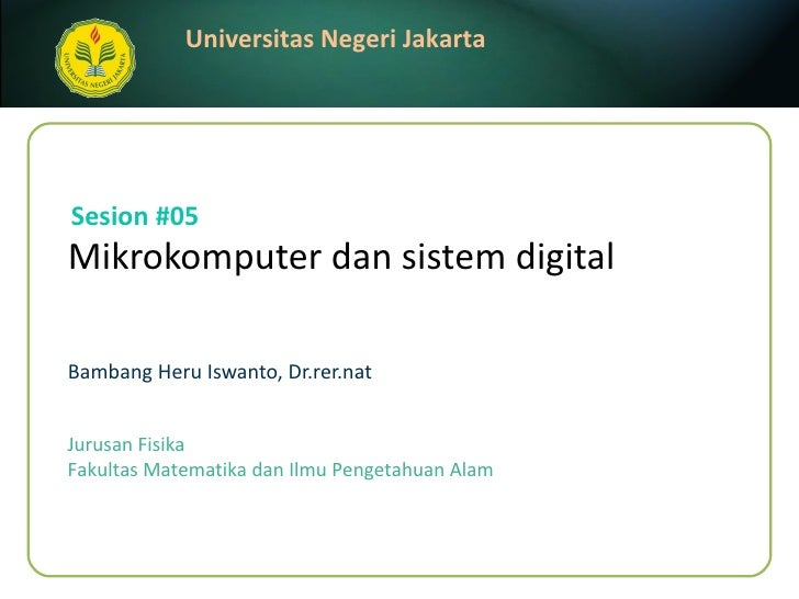 Mikrokomputer dan sist e m digital   Bambang Heru Iswanto, Dr.rer.nat Sesion #05 Jurusan Fisika Fakultas Matematika dan Il...