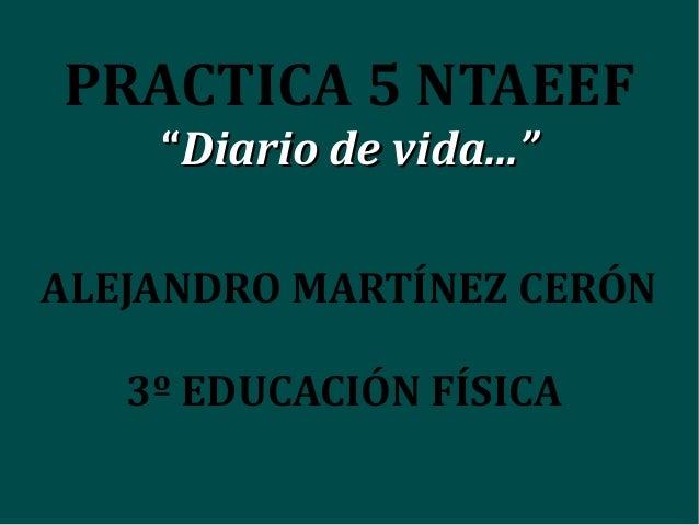 """PRACTICA 5 NTAEEF """"""""Diario de vida...""""Diario de vida..."""" ALEJANDRO MARTÍNEZ CERÓN 3º EDUCACIÓN FÍSICA"""