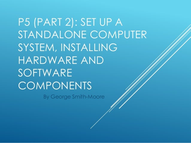 P5 (PART 2): SET UP A STANDALONE COMPUTER SYSTEM, INSTALLING HARDWARE AND SOFTWARE COMPONENTS By George Smith-Moore