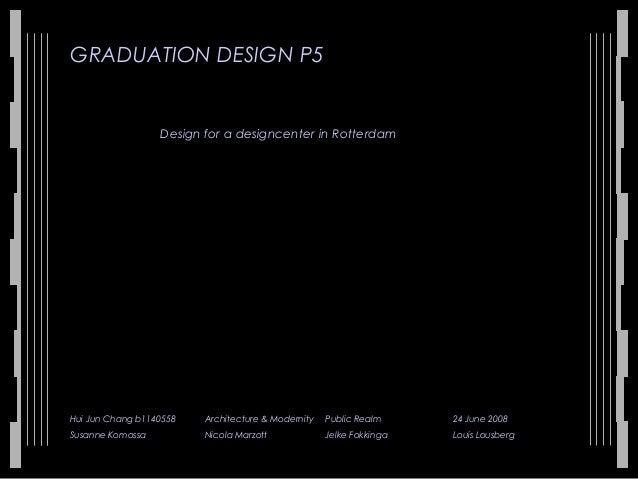 GRADUATION DESIGN P5 Design for a designcenter in Rotterdam Hui Jun Chang b1140558 Architecture & Modernity Public Realm 2...