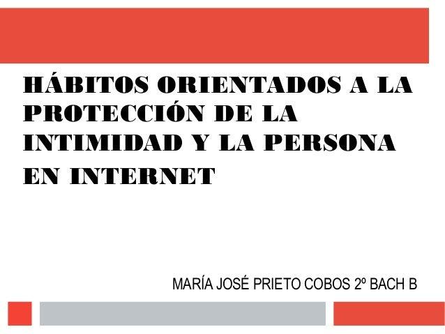 HÁBITOS ORIENTADOS A LA PROTECCIÓN DE LA INTIMIDAD Y LA PERSONA EN INTERNET MARÍA JOSÉ PRIETO COBOS 2º BACH B