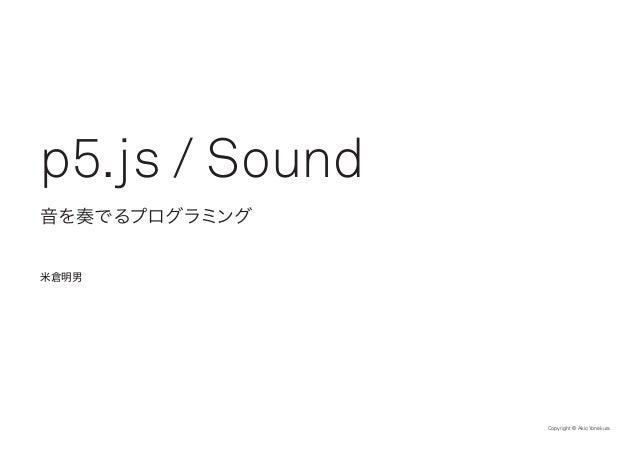 Copyright © Akio Yonekura 音を奏でるプログラミング p5.js / Sound 米倉明男