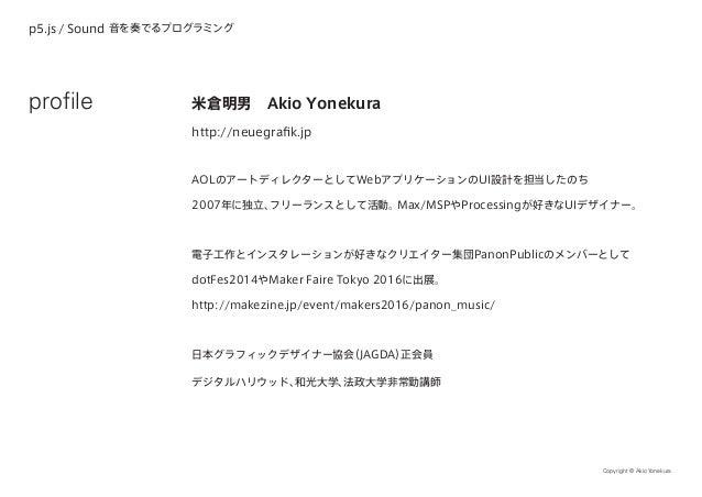 p5.js / Sound 音を奏でるプログラミング Copyright © Akio Yonekura 米倉明男 Akio Yonekura http://neuegrafik.jp AOLのアートディレクターとしてWebアプリケーションのU...