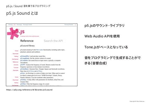 p5.js / Sound 音を奏でるプログラミング Copyright © Akio Yonekura p5.js Sound とは p5.jsのサウンド・ライブラリ Web Audio APIを使用 Tone.jsがベースとなっている 音を...