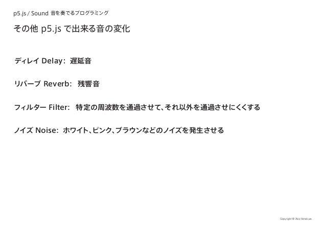 p5.js / Sound 音を奏でるプログラミング Copyright © Akio Yonekura その他 p5.js で出来る音の変化 ディレイ Delay: 遅延音 リバーブ Reverb: 残響音 フィルター Filter: 特定の...